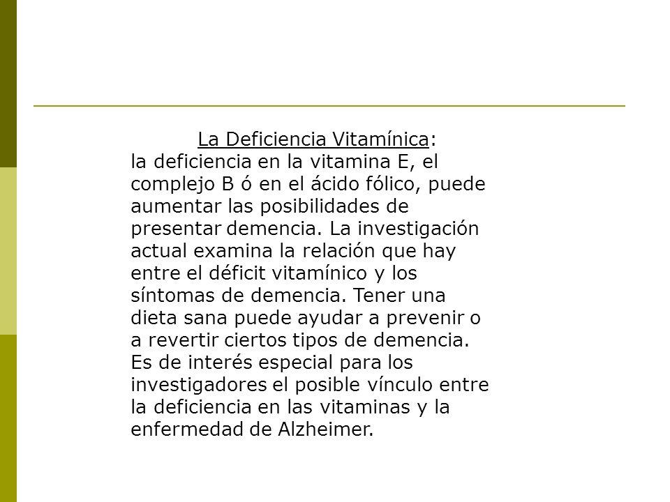 La Deficiencia Vitamínica: la deficiencia en la vitamina E, el complejo B ó en el ácido fólico, puede aumentar las posibilidades de presentar demencia.