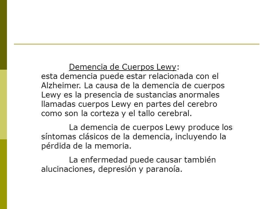 Demencia de Cuerpos Lewy: esta demencia puede estar relacionada con el Alzheimer. La causa de la demencia de cuerpos Lewy es la presencia de sustancias anormales llamadas cuerpos Lewy en partes del cerebro como son la corteza y el tallo cerebral.