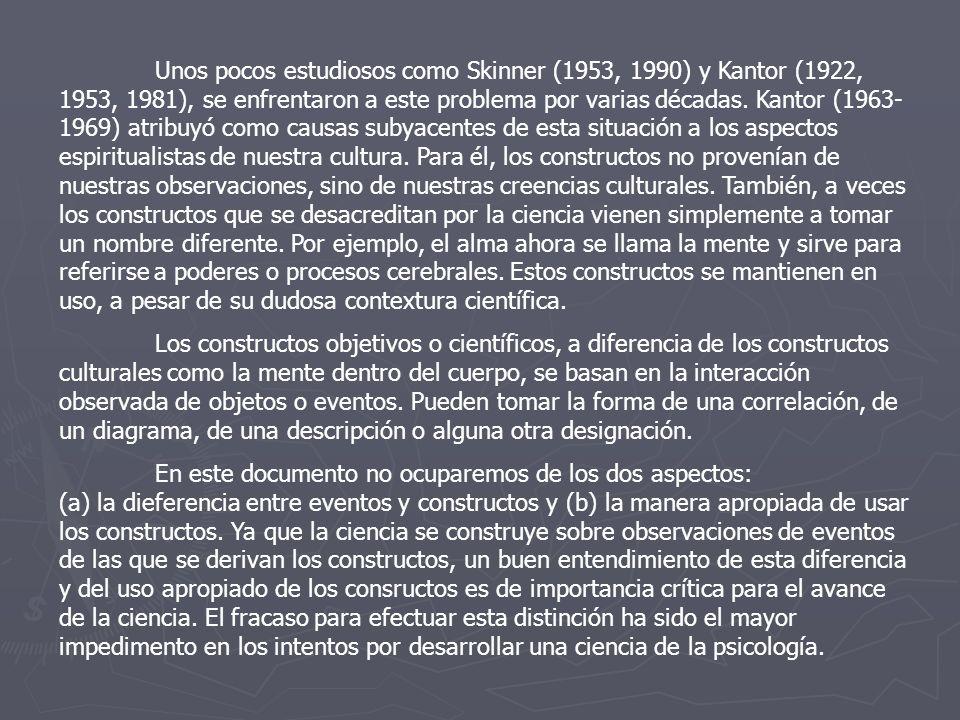 Unos pocos estudiosos como Skinner (1953, 1990) y Kantor (1922, 1953, 1981), se enfrentaron a este problema por varias décadas. Kantor (1963-1969) atribuyó como causas subyacentes de esta situación a los aspectos espiritualistas de nuestra cultura. Para él, los constructos no provenían de nuestras observaciones, sino de nuestras creencias culturales. También, a veces los constructos que se desacreditan por la ciencia vienen simplemente a tomar un nombre diferente. Por ejemplo, el alma ahora se llama la mente y sirve para referirse a poderes o procesos cerebrales. Estos constructos se mantienen en uso, a pesar de su dudosa contextura científica.