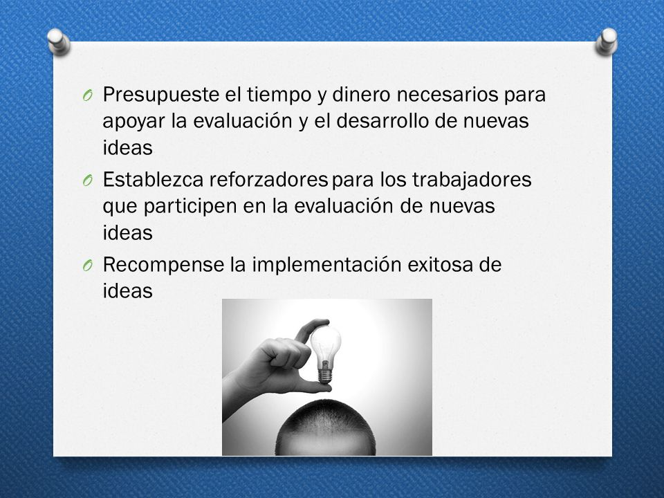 Presupueste el tiempo y dinero necesarios para apoyar la evaluación y el desarrollo de nuevas ideas