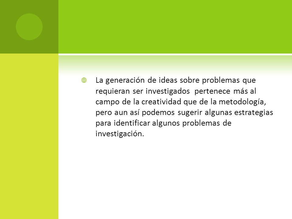 La generación de ideas sobre problemas que requieran ser investigados pertenece más al campo de la creatividad que de la metodología, pero aun así podemos sugerir algunas estrategias para identificar algunos problemas de investigación.
