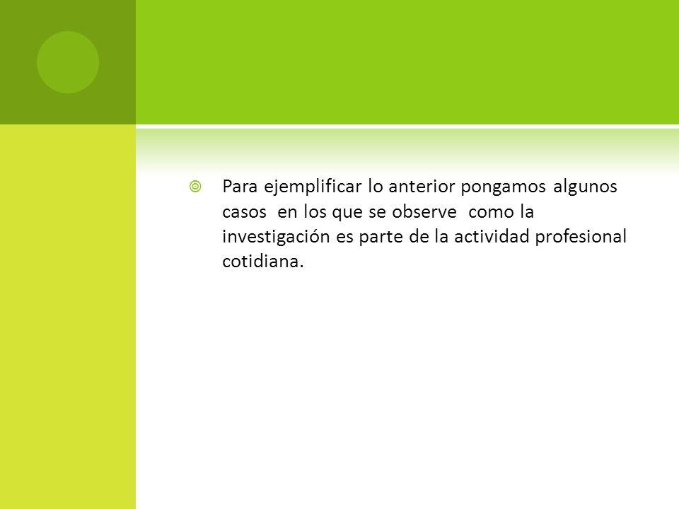 Para ejemplificar lo anterior pongamos algunos casos en los que se observe como la investigación es parte de la actividad profesional cotidiana.
