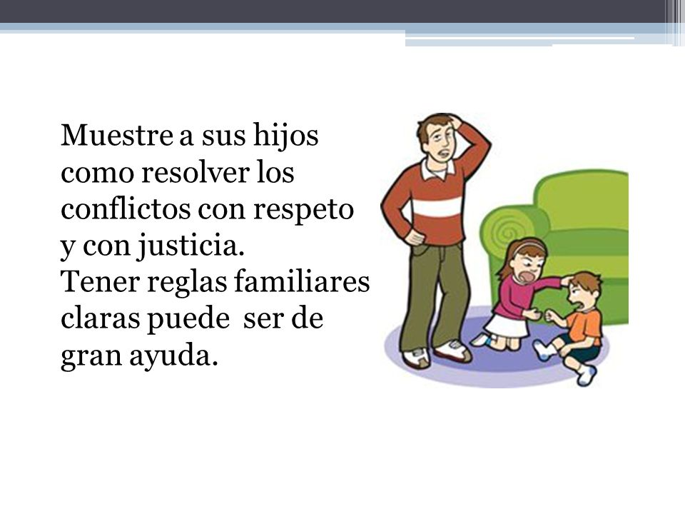 Muestre a sus hijos como resolver los conflictos con respeto y con justicia.