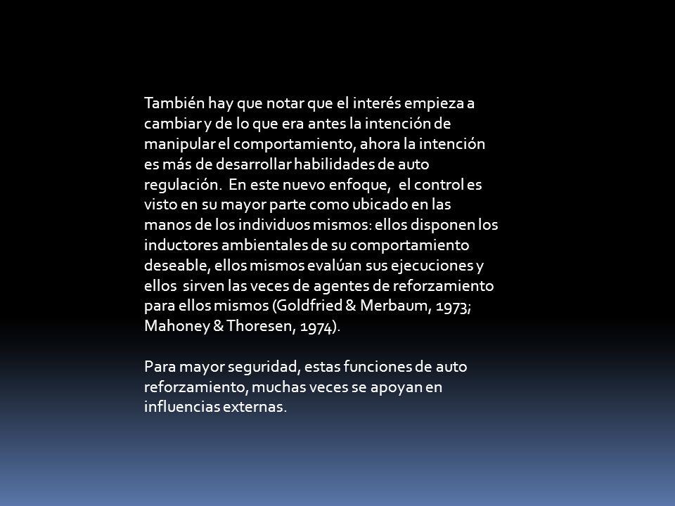También hay que notar que el interés empieza a cambiar y de lo que era antes la intención de manipular el comportamiento, ahora la intención es más de desarrollar habilidades de auto regulación. En este nuevo enfoque, el control es visto en su mayor parte como ubicado en las manos de los individuos mismos: ellos disponen los inductores ambientales de su comportamiento deseable, ellos mismos evalúan sus ejecuciones y ellos sirven las veces de agentes de reforzamiento para ellos mismos (Goldfried & Merbaum, 1973; Mahoney & Thoresen, 1974).