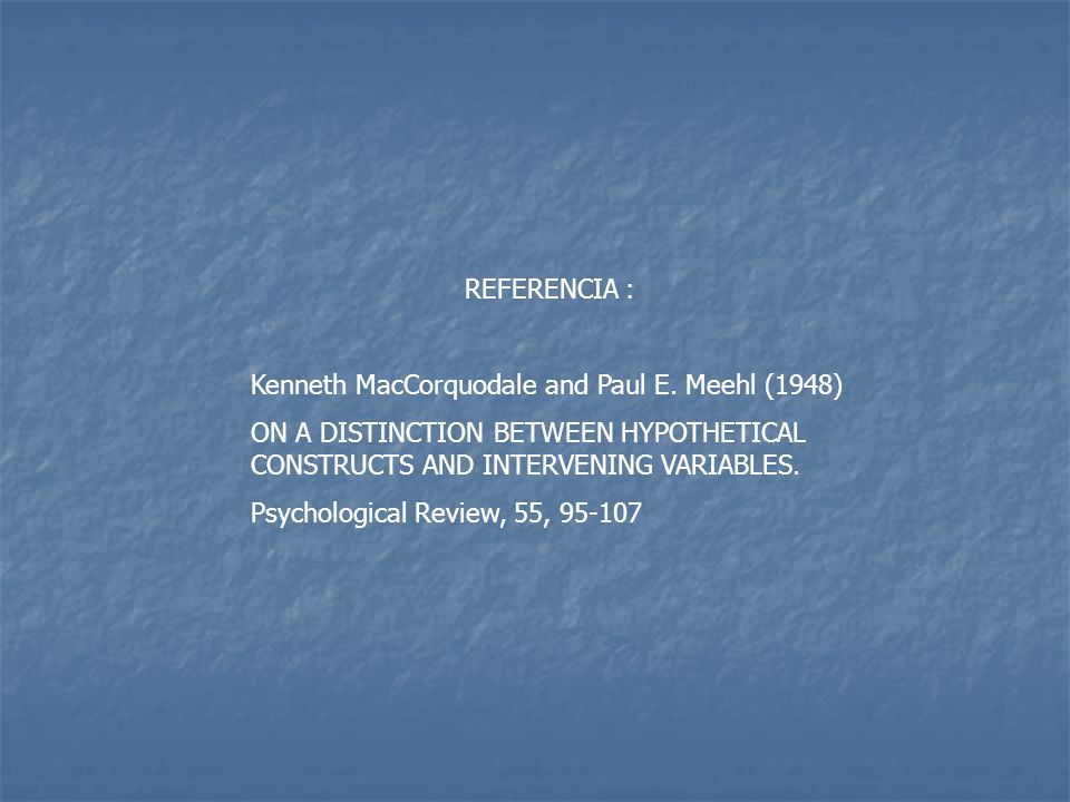 REFERENCIA :Kenneth MacCorquodale and Paul E. Meehl (1948) ON A DISTINCTION BETWEEN HYPOTHETICAL CONSTRUCTS AND INTERVENING VARIABLES.