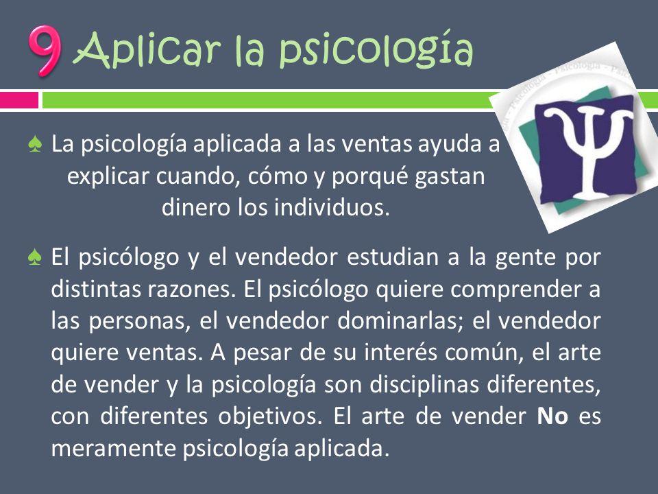 9 Aplicar la psicología. La psicología aplicada a las ventas ayuda a explicar cuando, cómo y porqué gastan dinero los individuos.