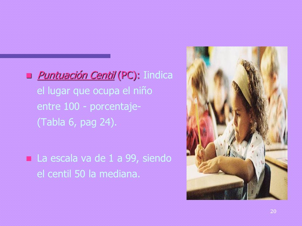 Puntuación Centil (PC): Iindica el lugar que ocupa el niño entre 100 - porcentaje- (Tabla 6, pag 24).