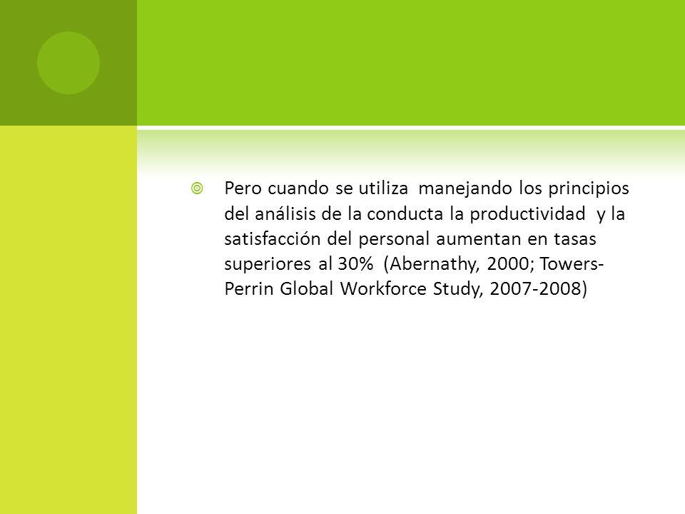 Pero cuando se utiliza manejando los principios del análisis de la conducta la productividad y la satisfacción del personal aumentan en tasas superiores al 30% (Abernathy, 2000; Towers- Perrin Global Workforce Study, 2007-2008)
