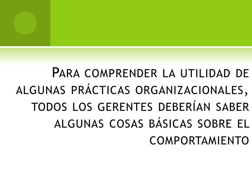 Para comprender la utilidad de algunas prácticas organizacionales, todos los gerentes deberían saber algunas cosas básicas sobre el comportamiento