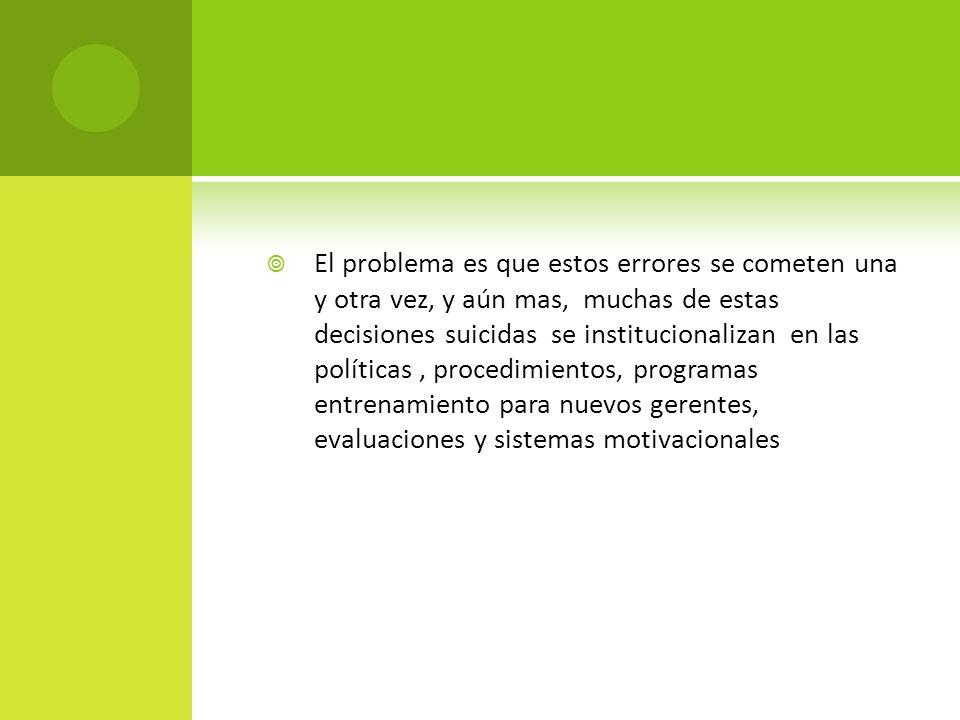El problema es que estos errores se cometen una y otra vez, y aún mas, muchas de estas decisiones suicidas se institucionalizan en las políticas , procedimientos, programas entrenamiento para nuevos gerentes, evaluaciones y sistemas motivacionales