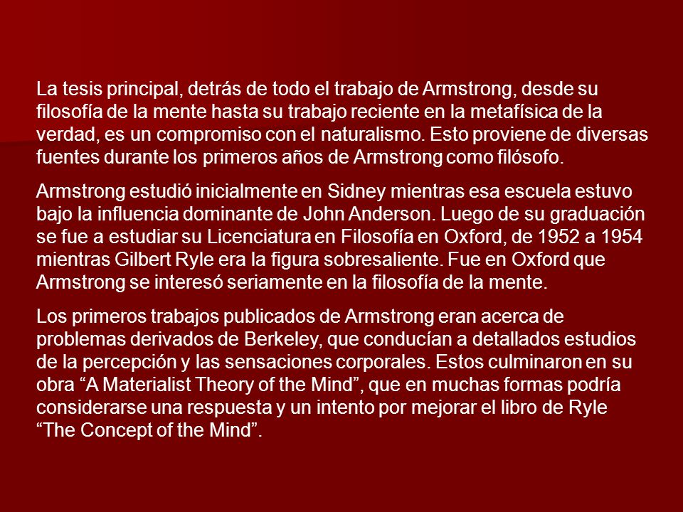La tesis principal, detrás de todo el trabajo de Armstrong, desde su filosofía de la mente hasta su trabajo reciente en la metafísica de la verdad, es un compromiso con el naturalismo. Esto proviene de diversas fuentes durante los primeros años de Armstrong como filósofo.