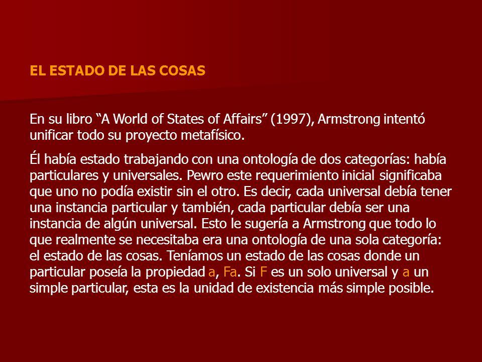 EL ESTADO DE LAS COSAS En su libro A World of States of Affairs (1997), Armstrong intentó unificar todo su proyecto metafísico.