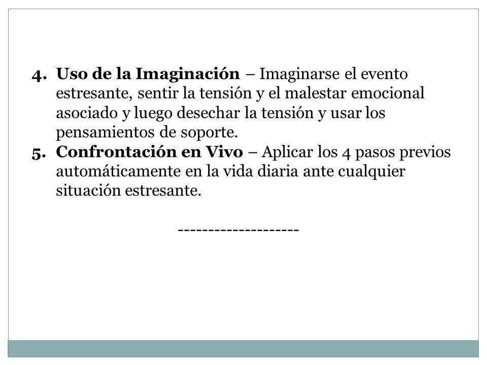Uso de la Imaginación – Imaginarse el evento estresante, sentir la tensión y el malestar emocional asociado y luego desechar la tensión y usar los pensamientos de soporte.