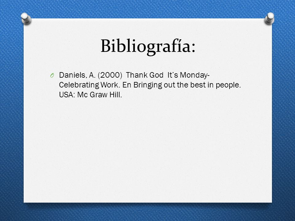 Bibliografía: Daniels, A. (2000) Thank God It's Monday- Celebrating Work.