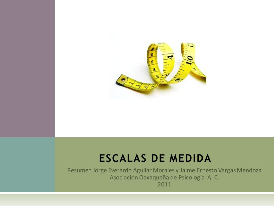 ESCALAS DE MEDIDA Resumen Jorge Everardo Aguilar Morales y Jaime Ernesto Vargas Mendoza. Asociación Oaxaqueña de Psicología A. C.