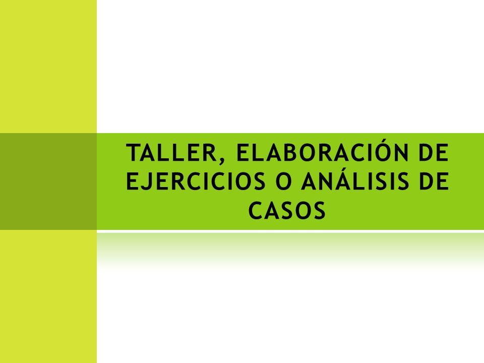 TALLER, ELABORACIÓN DE EJERCICIOS O ANÁLISIS DE CASOS