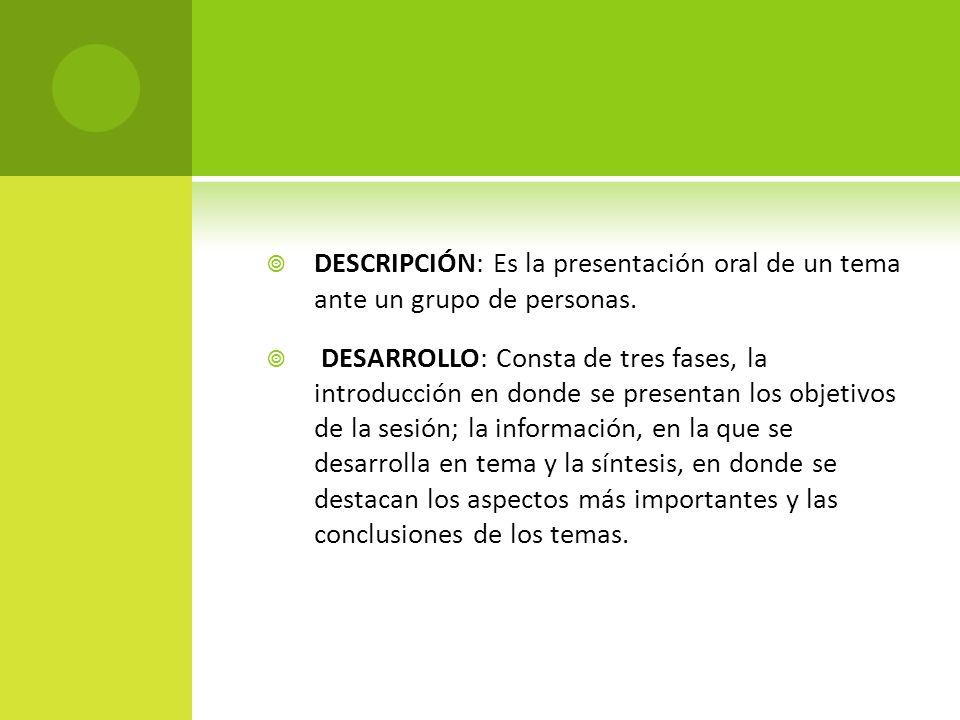 DESCRIPCIÓN: Es la presentación oral de un tema ante un grupo de personas.