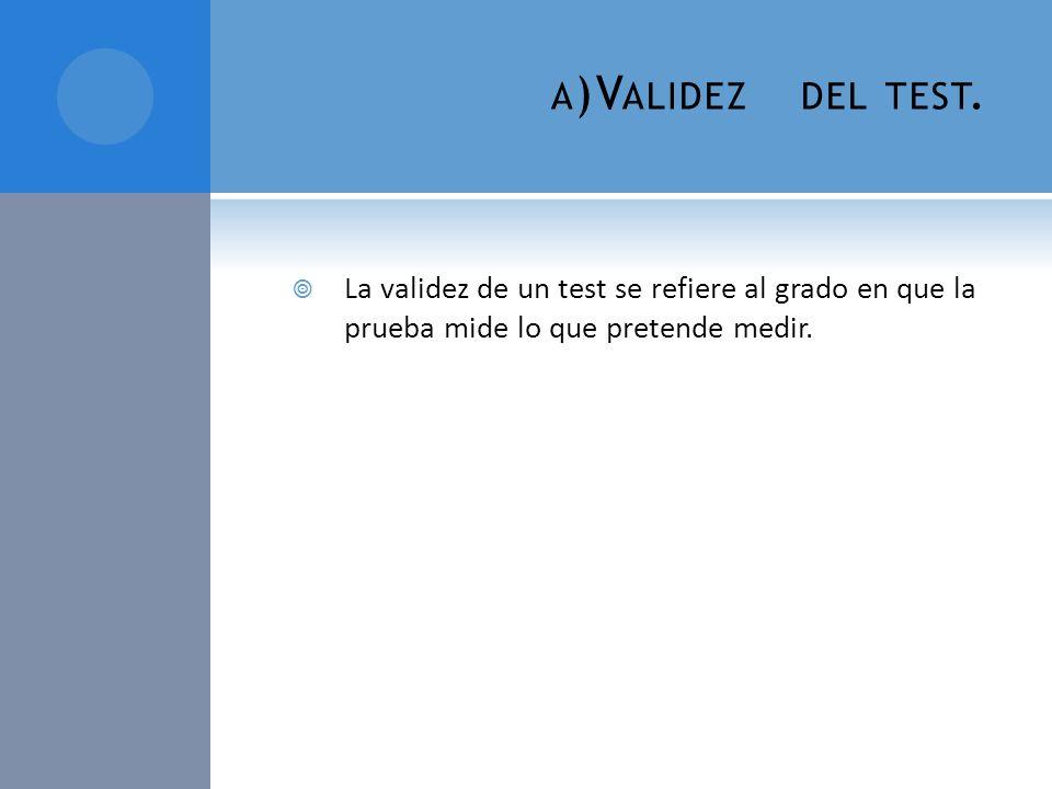 a)Validez del test.La validez de un test se refiere al grado en que la prueba mide lo que pretende medir.