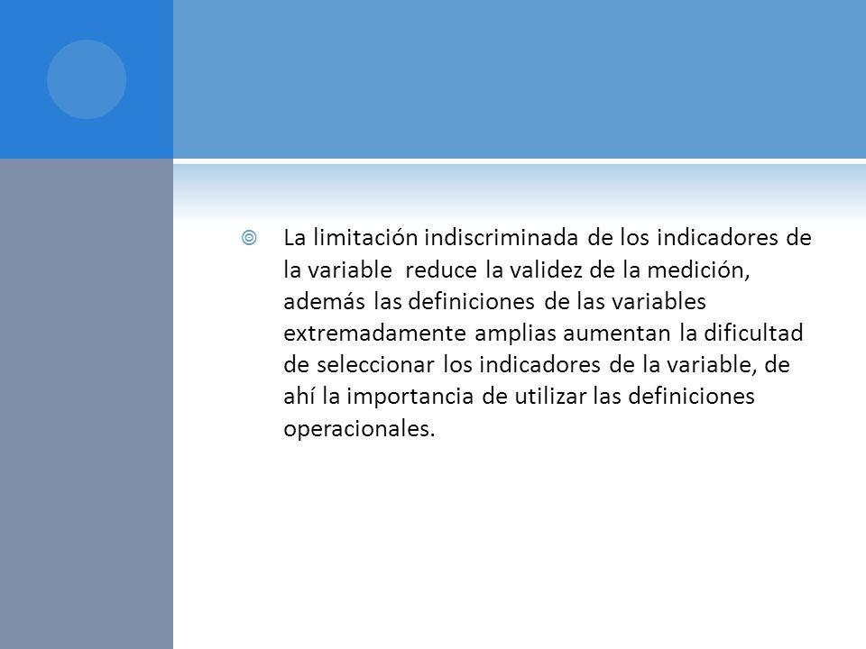 La limitación indiscriminada de los indicadores de la variable reduce la validez de la medición, además las definiciones de las variables extremadamente amplias aumentan la dificultad de seleccionar los indicadores de la variable, de ahí la importancia de utilizar las definiciones operacionales.