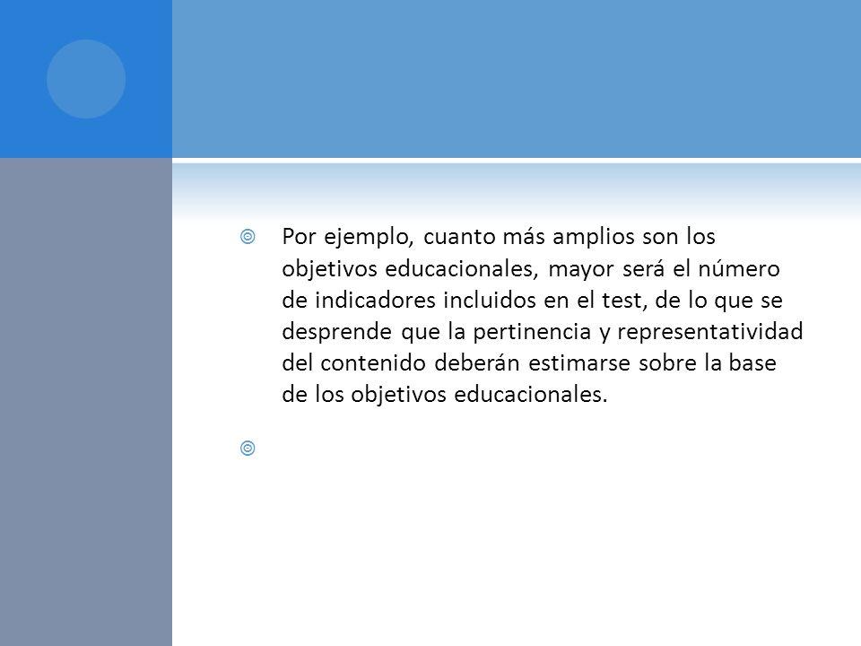 Por ejemplo, cuanto más amplios son los objetivos educacionales, mayor será el número de indicadores incluidos en el test, de lo que se desprende que la pertinencia y representatividad del contenido deberán estimarse sobre la base de los objetivos educacionales.