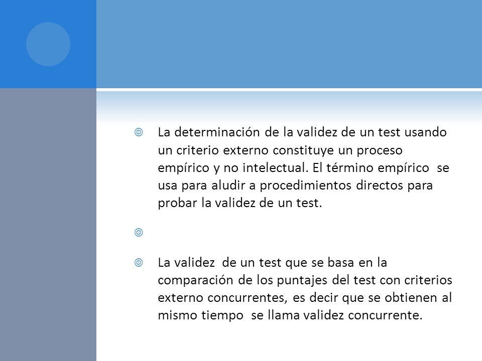 La determinación de la validez de un test usando un criterio externo constituye un proceso empírico y no intelectual. El término empírico se usa para aludir a procedimientos directos para probar la validez de un test.