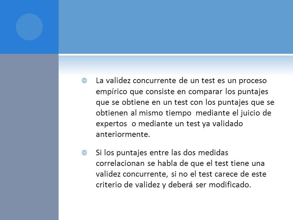 La validez concurrente de un test es un proceso empírico que consiste en comparar los puntajes que se obtiene en un test con los puntajes que se obtienen al mismo tiempo mediante el juicio de expertos o mediante un test ya validado anteriormente.