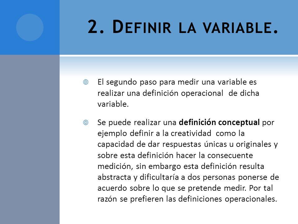 2. Definir la variable.El segundo paso para medir una variable es realizar una definición operacional de dicha variable.