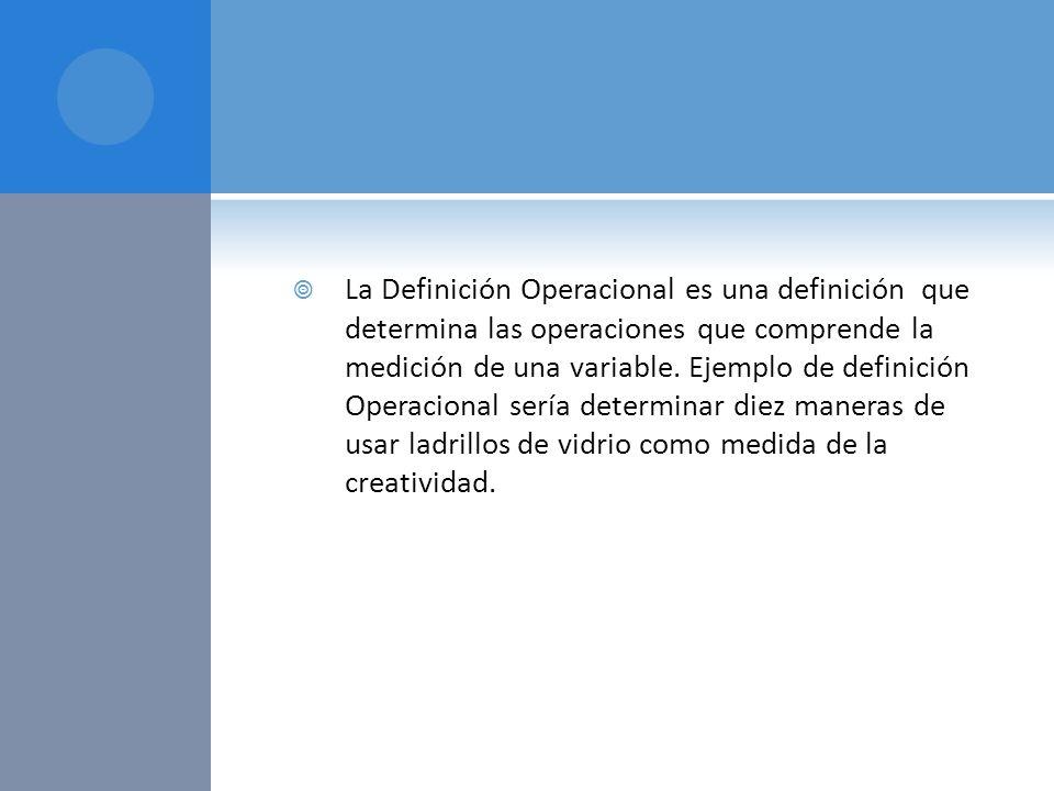 La Definición Operacional es una definición que determina las operaciones que comprende la medición de una variable.