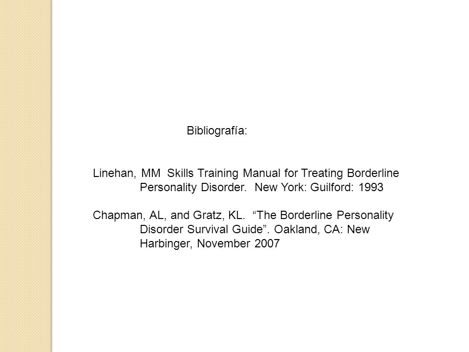 Bibliografía: Linehan, MM Skills Training Manual for Treating Borderline Personality Disorder. New York: Guilford: