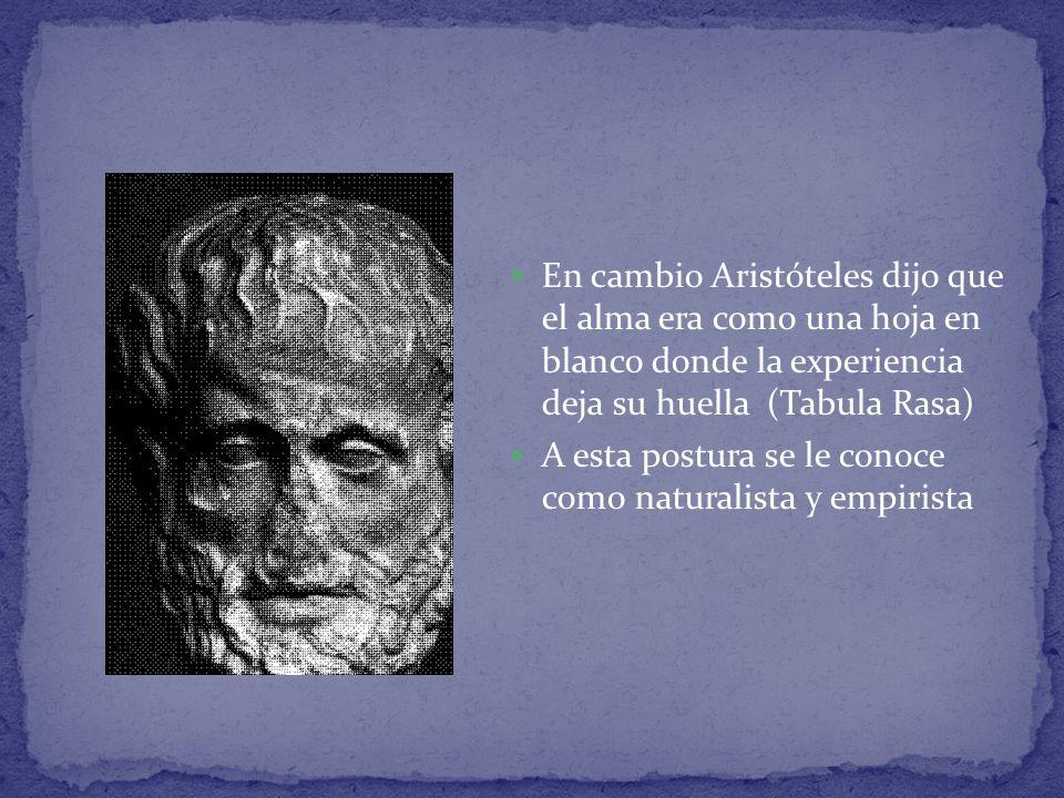En cambio Aristóteles dijo que el alma era como una hoja en blanco donde la experiencia deja su huella (Tabula Rasa)