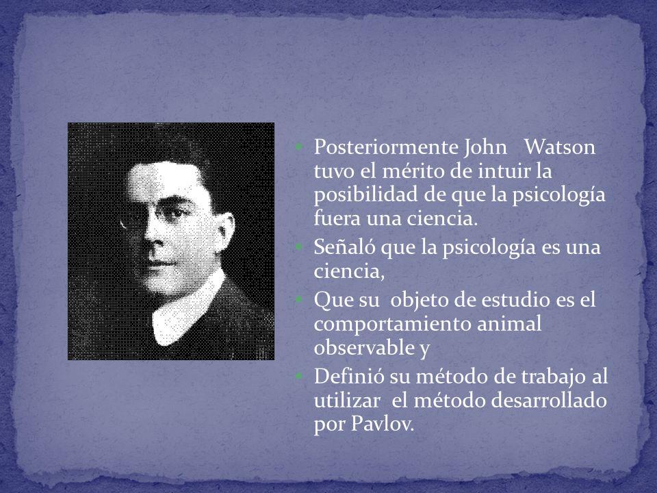 Posteriormente John Watson tuvo el mérito de intuir la posibilidad de que la psicología fuera una ciencia.