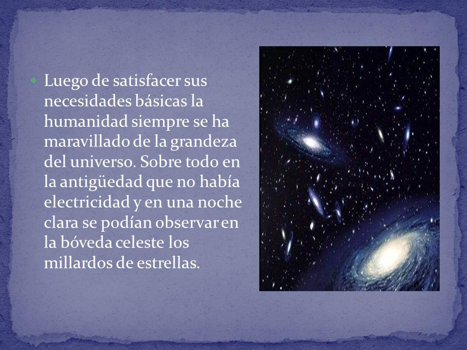 Luego de satisfacer sus necesidades básicas la humanidad siempre se ha maravillado de la grandeza del universo.