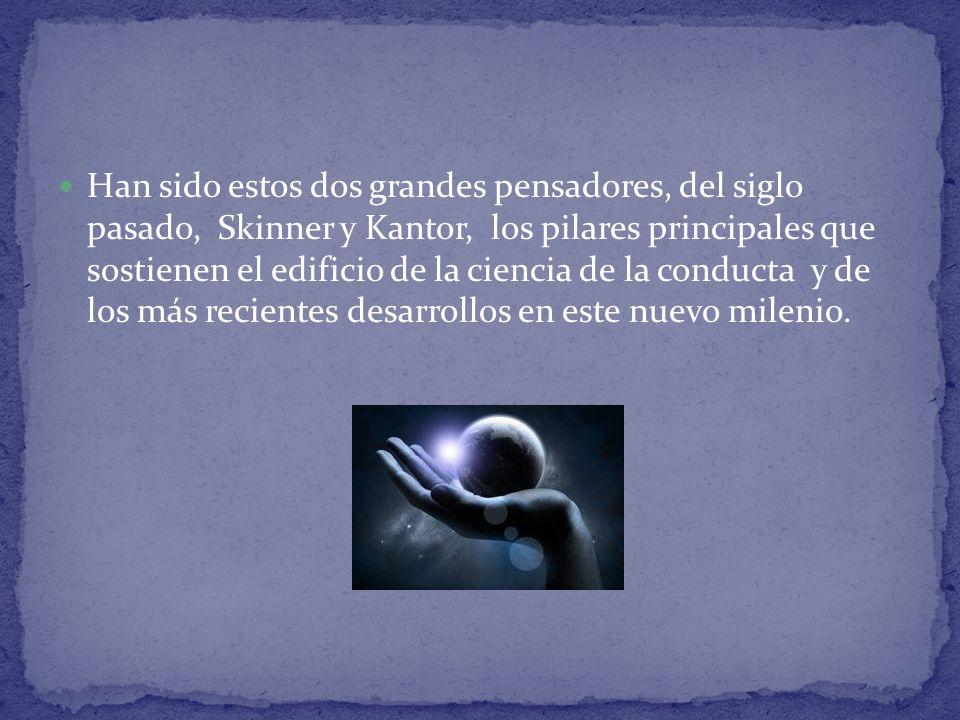 Han sido estos dos grandes pensadores, del siglo pasado, Skinner y Kantor, los pilares principales que sostienen el edificio de la ciencia de la conducta y de los más recientes desarrollos en este nuevo milenio.
