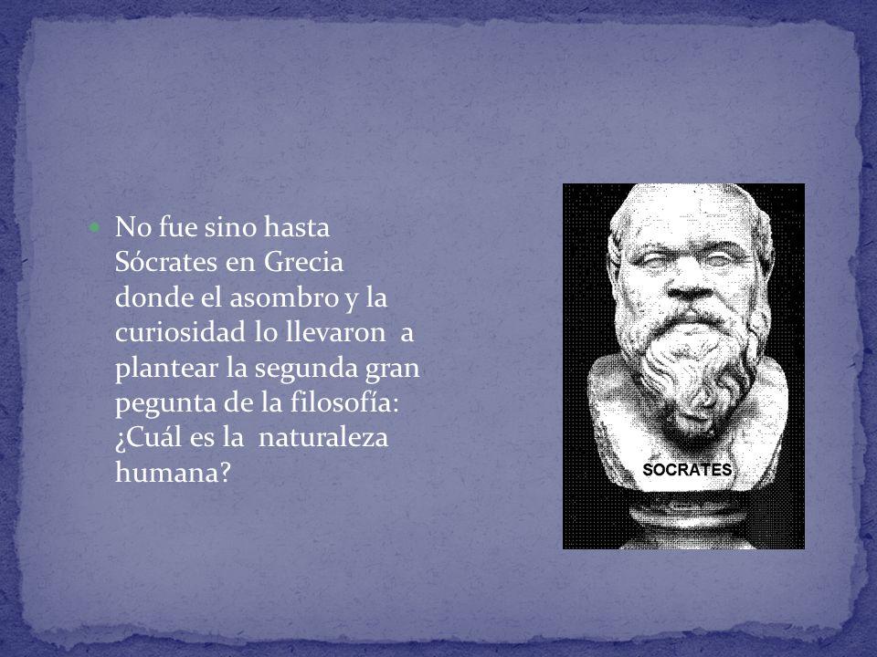 No fue sino hasta Sócrates en Grecia donde el asombro y la curiosidad lo llevaron a plantear la segunda gran pegunta de la filosofía: ¿Cuál es la naturaleza humana