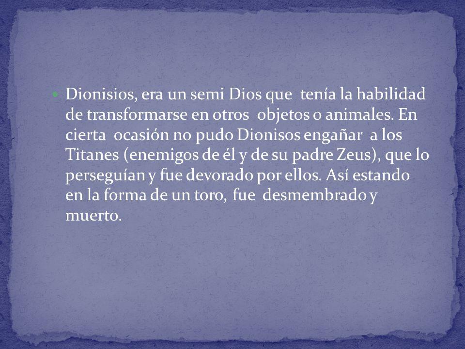 Dionisios, era un semi Dios que tenía la habilidad de transformarse en otros objetos o animales.