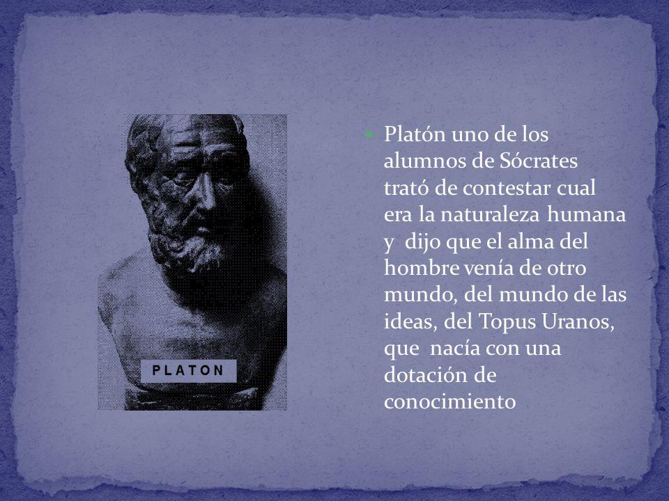 Platón uno de los alumnos de Sócrates trató de contestar cual era la naturaleza humana y dijo que el alma del hombre venía de otro mundo, del mundo de las ideas, del Topus Uranos, que nacía con una dotación de conocimiento
