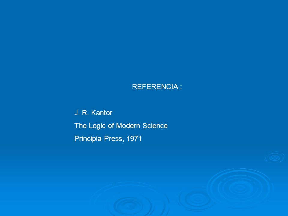 REFERENCIA : J. R. Kantor The Logic of Modern Science Principia Press, 1971