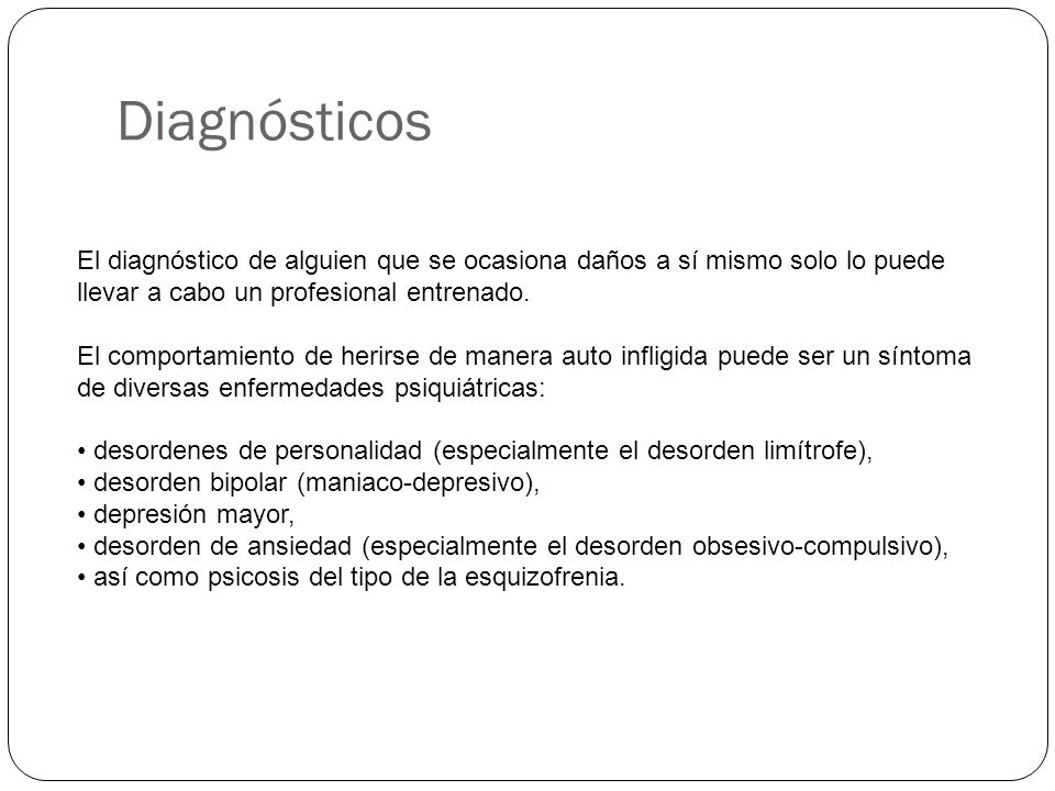 Diagnósticos El diagnóstico de alguien que se ocasiona daños a sí mismo solo lo puede llevar a cabo un profesional entrenado.