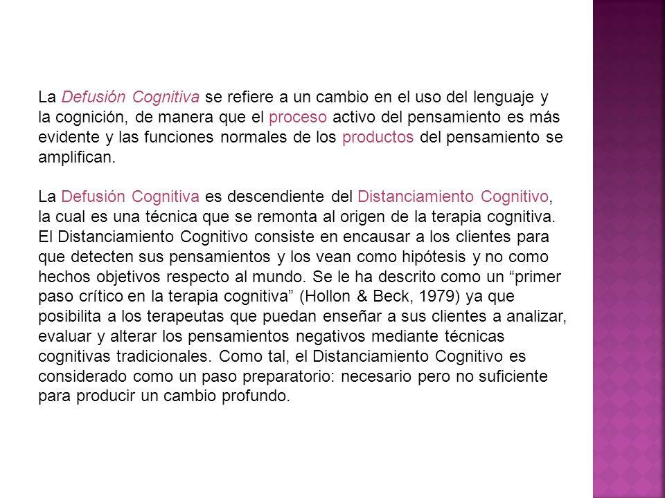 La Defusión Cognitiva se refiere a un cambio en el uso del lenguaje y la cognición, de manera que el proceso activo del pensamiento es más evidente y las funciones normales de los productos del pensamiento se amplifican.