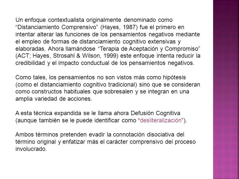 Un enfoque contextualista originalmente denominado como Distanciamiento Comprensivo (Hayes, 1987) fue el primero en intentar alterar las funciones de los pensamientos negativos mediante el empleo de formas de distanciamiento cognitivo extensivas y elaboradas. Ahora llamándose Terapia de Aceptación y Compromiso (ACT; Hayes, Strosahl & Wilson, 1999) este enfoque intenta reducir la credibilidad y el impacto conductual de los pensamientos negativos.