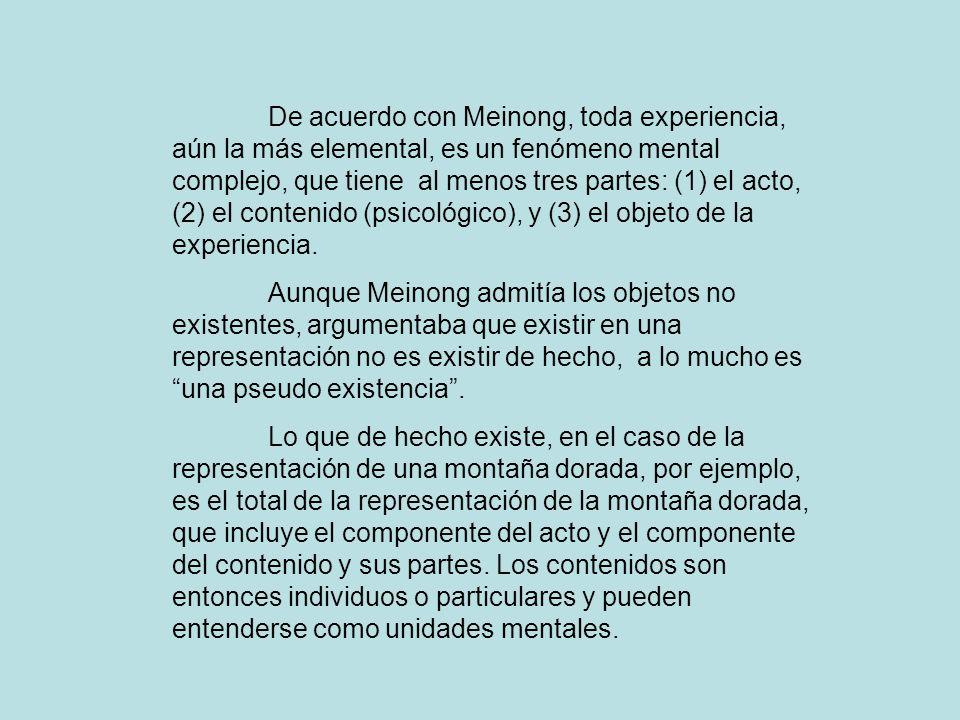 De acuerdo con Meinong, toda experiencia, aún la más elemental, es un fenómeno mental complejo, que tiene al menos tres partes: (1) el acto, (2) el contenido (psicológico), y (3) el objeto de la experiencia.