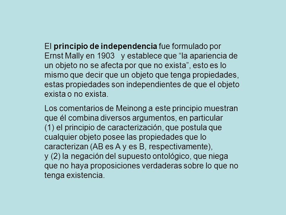 El principio de independencia fue formulado por Ernst Mally en 1903 y establece que la apariencia de un objeto no se afecta por que no exista , esto es lo mismo que decir que un objeto que tenga propiedades, estas propiedades son independientes de que el objeto exista o no exista.