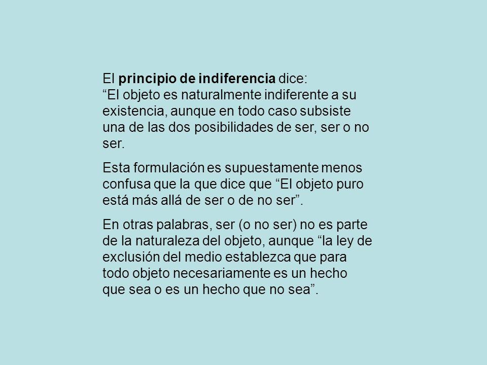 El principio de indiferencia dice: El objeto es naturalmente indiferente a su existencia, aunque en todo caso subsiste una de las dos posibilidades de ser, ser o no ser.