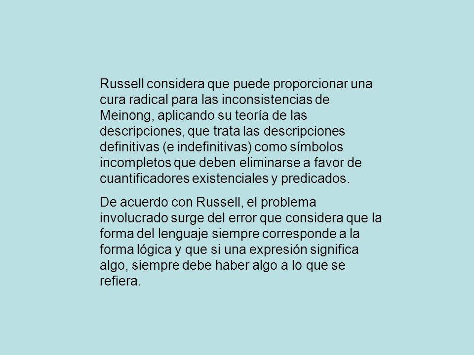 Russell considera que puede proporcionar una cura radical para las inconsistencias de Meinong, aplicando su teoría de las descripciones, que trata las descripciones definitivas (e indefinitivas) como símbolos incompletos que deben eliminarse a favor de cuantificadores existenciales y predicados.