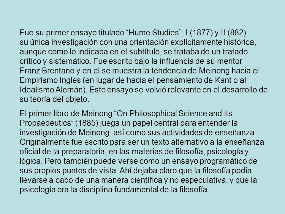 Fue su primer ensayo titulado Hume Studies , I (1877) y II (882) su única investigación con una orientación explícitamente histórica, aunque como lo indicaba en el subtítulo, se trataba de un tratado crítico y sistemático. Fue escrito bajo la influencia de su mentor Franz Brentano y en el se muestra la tendencia de Meinong hacia el Empirismo Inglés (en lugar de hacia el pensamiento de Kant o al Idealismo Alemán). Este ensayo se volvió relevante en el desarrollo de su teoría del objeto.