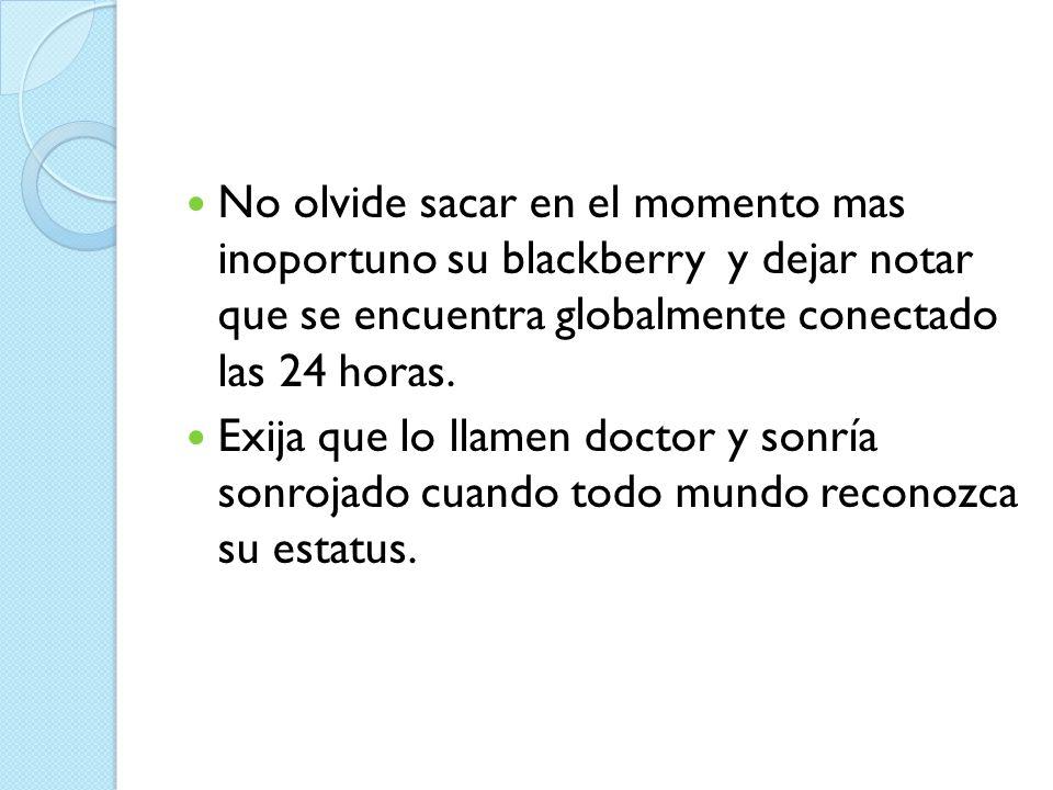 No olvide sacar en el momento mas inoportuno su blackberry y dejar notar que se encuentra globalmente conectado las 24 horas.