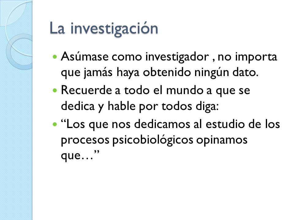 La investigaciónAsúmase como investigador , no importa que jamás haya obtenido ningún dato.