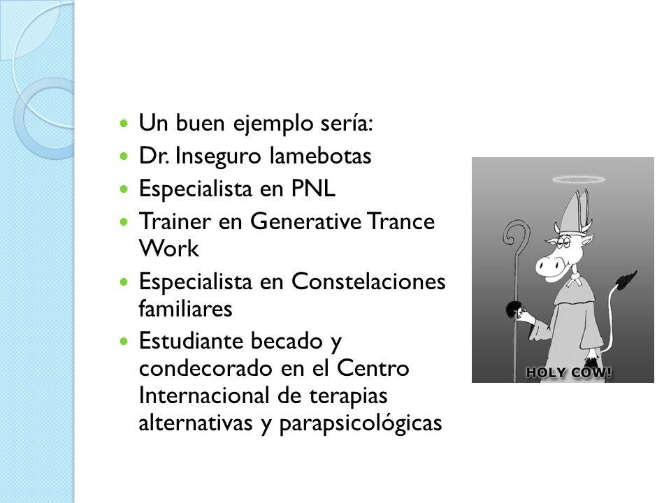Un buen ejemplo sería:Dr. Inseguro lamebotas. Especialista en PNL. Trainer en Generative Trance Work.