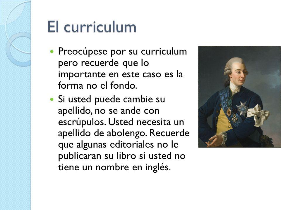 El curriculum Preocúpese por su curriculum pero recuerde que lo importante en este caso es la forma no el fondo.