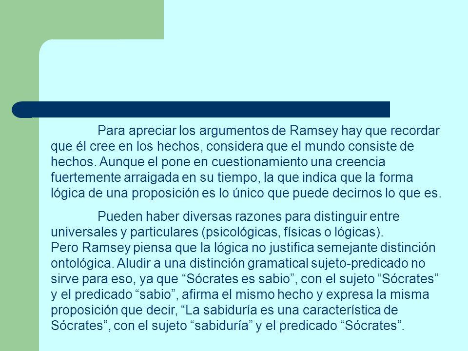 Para apreciar los argumentos de Ramsey hay que recordar que él cree en los hechos, considera que el mundo consiste de hechos. Aunque el pone en cuestionamiento una creencia fuertemente arraigada en su tiempo, la que indica que la forma lógica de una proposición es lo único que puede decirnos lo que es.